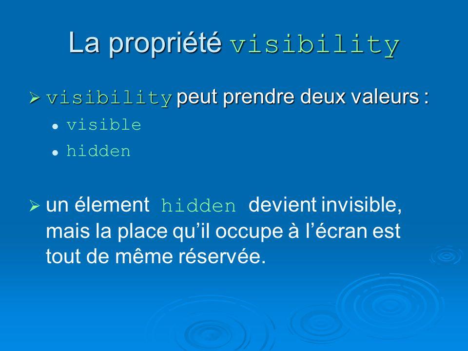 La propriété visibility visibility peut prendre deux valeurs : visibility peut prendre deux valeurs : visible hidden un élement hidden devient invisible, mais la place quil occupe à lécran est tout de même réservée.