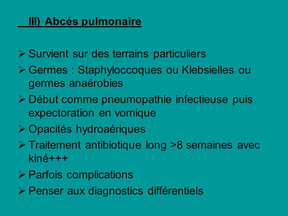 III) Abcés pulmonaire Survient sur des terrains particuliers Germes : Staphyloccoques ou Klebsielles ou germes anaérobies Début comme pneumopathie inf