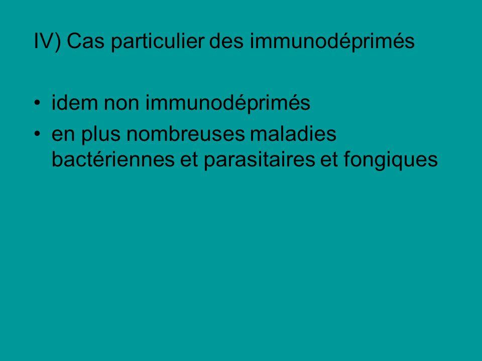 IV) Cas particulier des immunodéprimés idem non immunodéprimés en plus nombreuses maladies bactériennes et parasitaires et fongiques