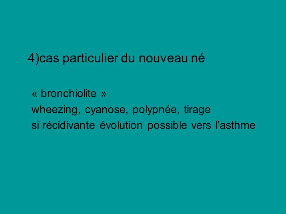 4)cas particulier du nouveau né « bronchiolite » wheezing, cyanose, polypnée, tirage si récidivante évolution possible vers lasthme