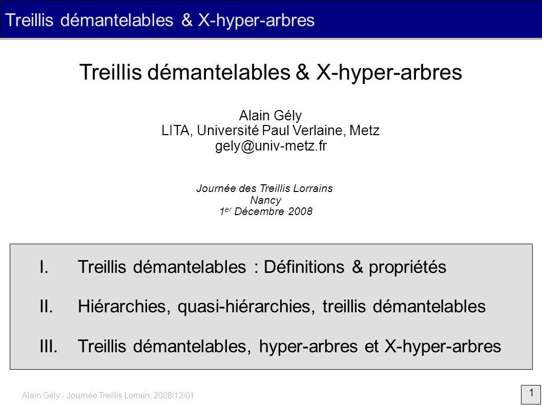 32 Alain Gély - Journée Treillis Lorrain, 2008/12/01 Treillis démantelables, hyper-arbres et X-hyper-arbres Soit F un système de fermeture, mq si ( F, ) est démantelable, alors F est un X-hyper-arbre AB AB Toute restriction ( F , ) de ( F, ) démantelable est démantelable Supposons le contraire BCBCCDDADA CD présence d une couronne pour ( F , ) sur X \ {x} présence d une couronne pour ( F, ) sur X : contradiction Preuve (3/3)
