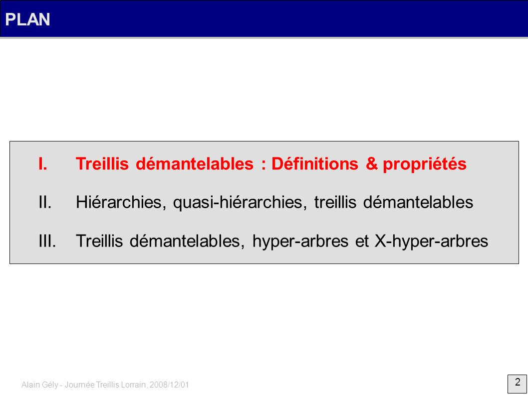 33 Alain Gély - Journée Treillis Lorrain, 2008/12/01 Treillis démantelables, hyper-arbres et X-hyper-arbres Réciproquement, Soit F un système de fermeture, mq si F est un X-hyper-arbre, alors ( F, ) est démantelable contraposé : si ( F, ) n est pas démantelable alors F n est pas un X-hyper-arbre, A1A1 A2A2 AiAi x1x1 x2x2 xnxn restriction de X à { x 1, x 2,..., x n } graphe d intersection non cordé il existe une restriction qui n est pas un hyper-arbre F n est pas un X-hyper-arbre Preuve (1/1)