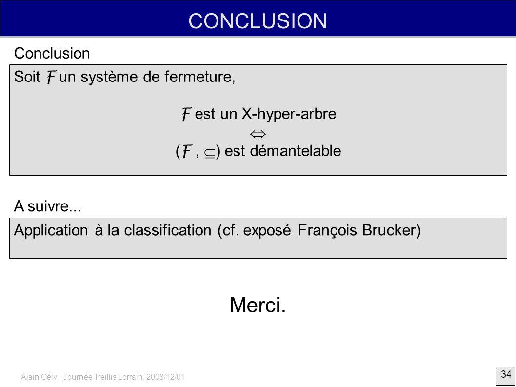 34 Alain Gély - Journée Treillis Lorrain, 2008/12/01 CONCLUSION Soit F un système de fermeture, F est un X-hyper-arbre ( F, ) est démantelable Conclus
