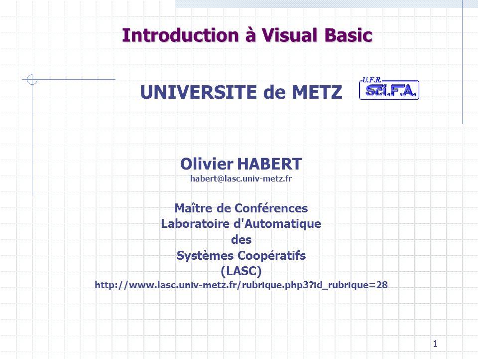 1 UNIVERSITE de METZ Olivier HABERT habert@lasc.univ-metz.fr Maître de Conférences Laboratoire d Automatique des Systèmes Coopératifs (LASC) http://www.lasc.univ-metz.fr/rubrique.php3?id_rubrique=28 Introduction à Visual Basic