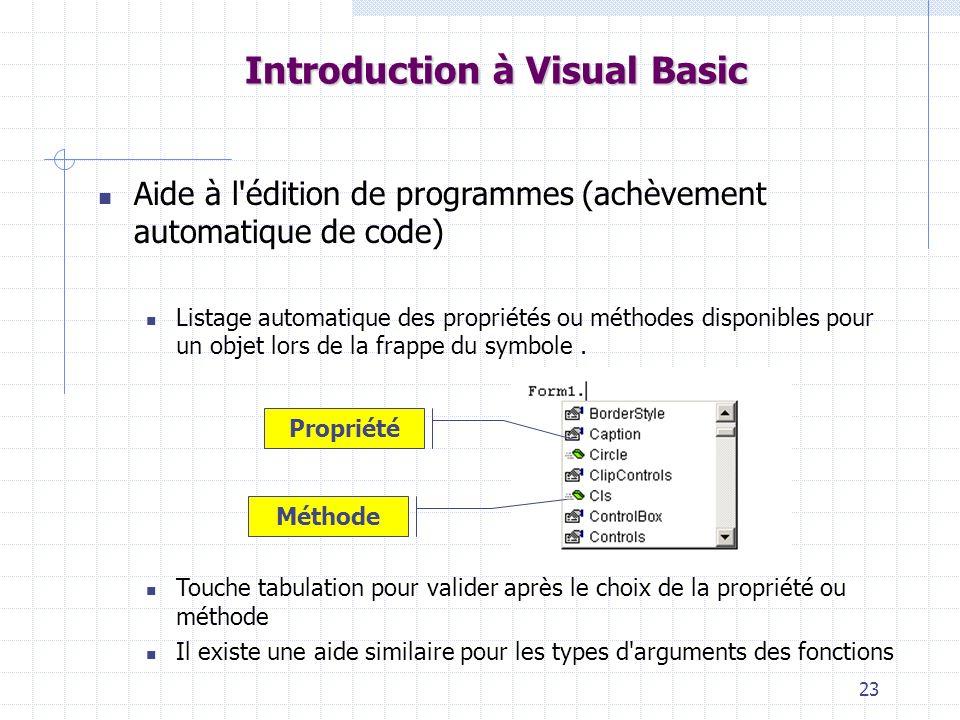 23 Introduction à Visual Basic Aide à l édition de programmes (achèvement automatique de code) Listage automatique des propriétés ou méthodes disponibles pour un objet lors de la frappe du symbole.