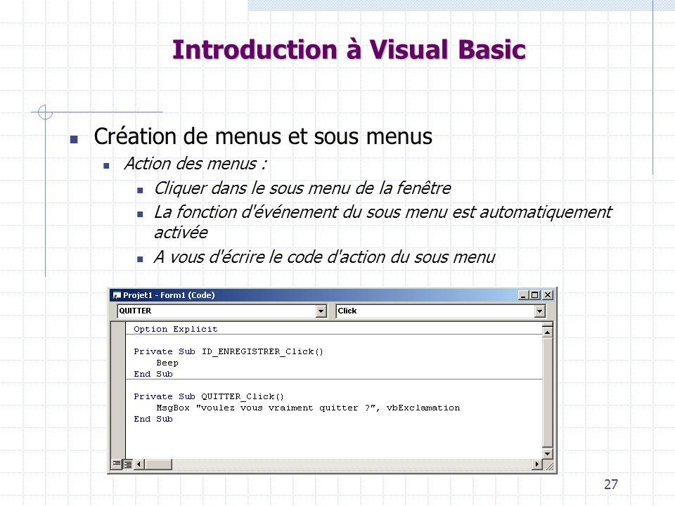 27 Introduction à Visual Basic Création de menus et sous menus Action des menus : Cliquer dans le sous menu de la fenêtre La fonction d événement du sous menu est automatiquement activée A vous d écrire le code d action du sous menu