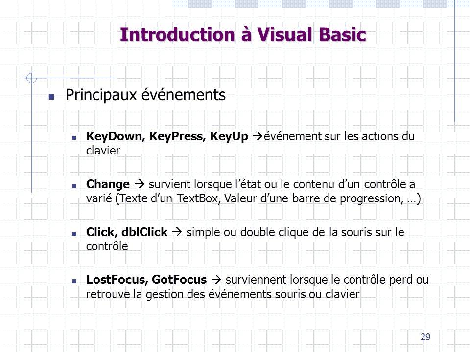 29 Introduction à Visual Basic Principaux événements KeyDown, KeyPress, KeyUp événement sur les actions du clavier Change survient lorsque létat ou le contenu dun contrôle a varié (Texte dun TextBox, Valeur dune barre de progression, …) Click, dblClick simple ou double clique de la souris sur le contrôle LostFocus, GotFocus surviennent lorsque le contrôle perd ou retrouve la gestion des événements souris ou clavier