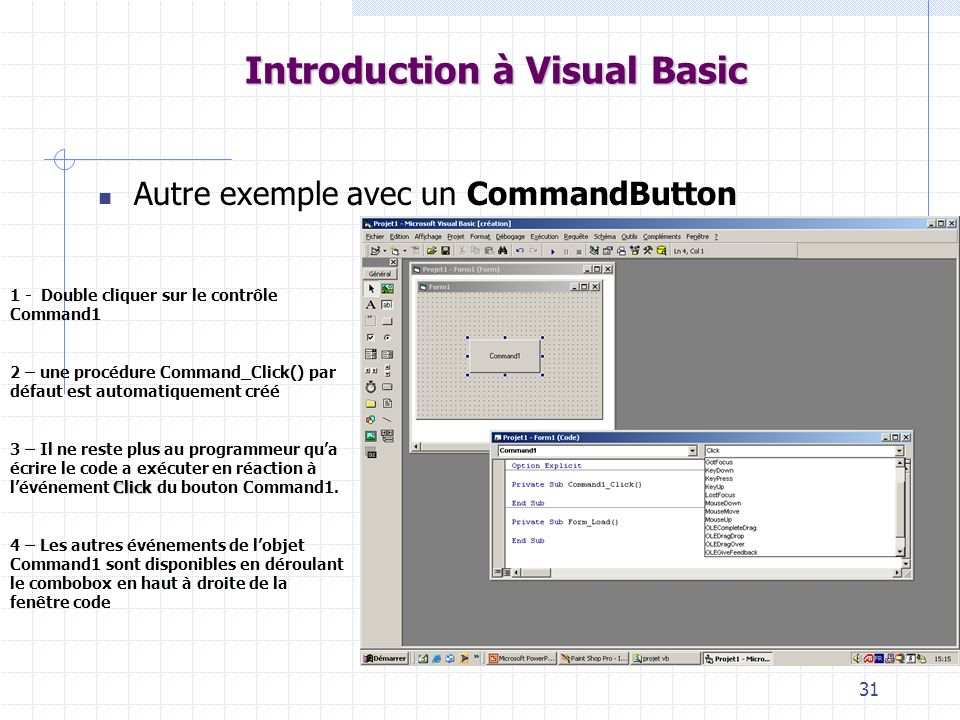 31 Introduction à Visual Basic Autre exemple avec un CommandButton 1 - Double cliquer sur le contrôle Command1 2 – une procédure Command_Click() par défaut est automatiquement créé Click 3 – Il ne reste plus au programmeur qua écrire le code a exécuter en réaction à lévénement Click du bouton Command1.