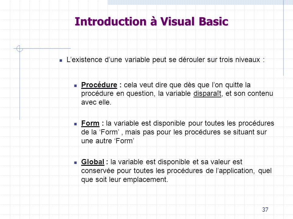 37 Introduction à Visual Basic Lexistence dune variable peut se dérouler sur trois niveaux : Procédure : cela veut dire que dès que lon quitte la procédure en question, la variable disparaît, et son contenu avec elle.