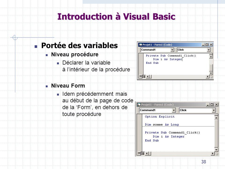 38 Introduction à Visual Basic Portée des variables Niveau procédure Déclarer la variable à lintérieur de la procédure Niveau Form Idem précédemment m