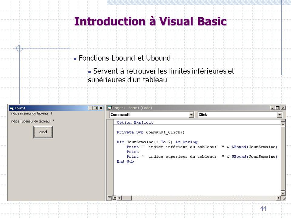 44 Introduction à Visual Basic Fonctions Lbound et Ubound Servent à retrouver les limites inférieures et supérieures d'un tableau