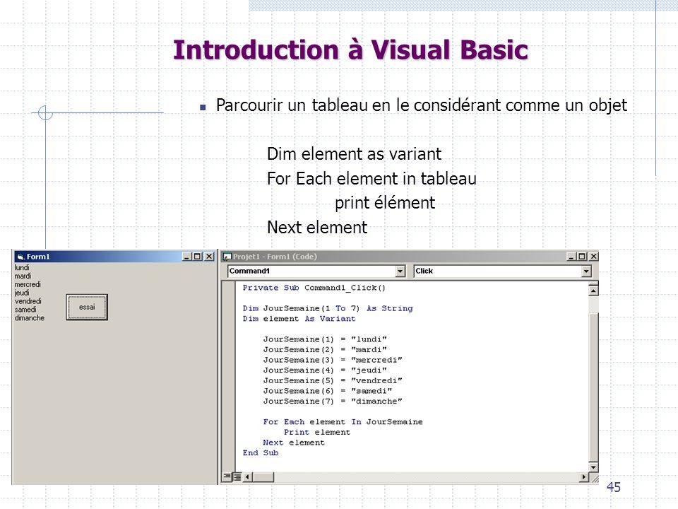 45 Introduction à Visual Basic Parcourir un tableau en le considérant comme un objet Dim element as variant For Each element in tableau print élément Next element