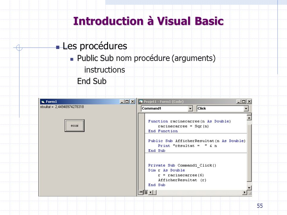 55 Introduction à Visual Basic Les procédures PublicSub Public Sub nom procédure (arguments) instructions EndSub End Sub