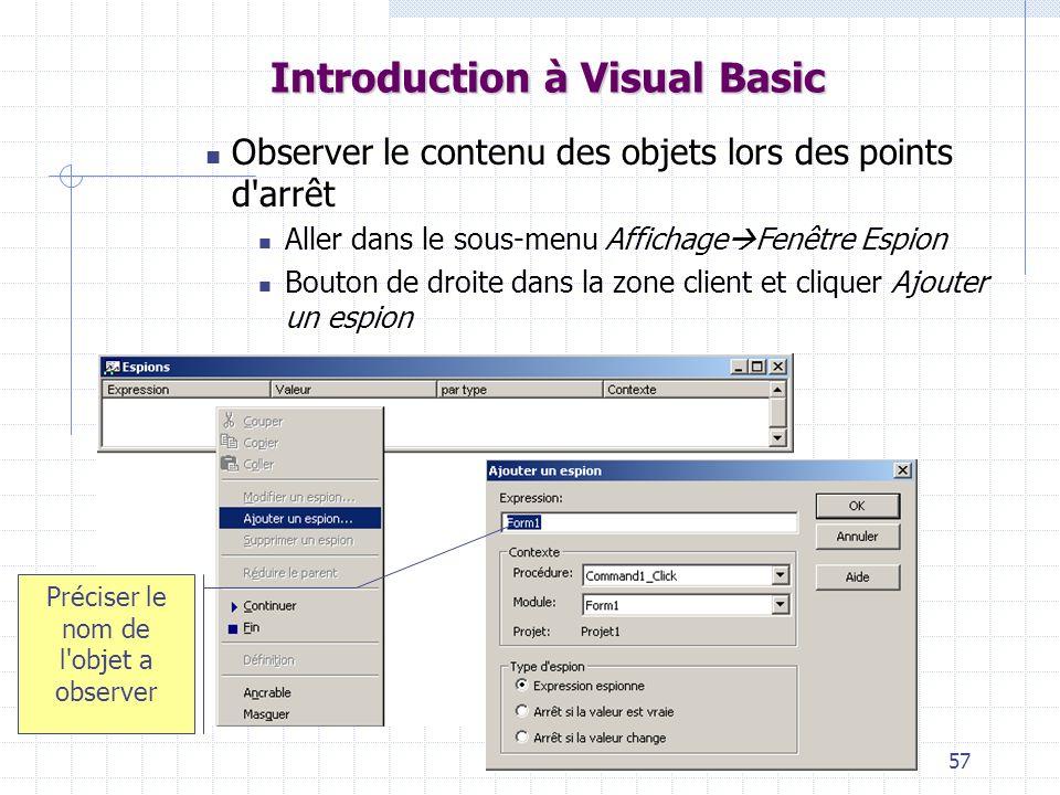 57 Introduction à Visual Basic Observer le contenu des objets lors des points d arrêt Aller dans le sous-menu Affichage Fenêtre Espion Bouton de droite dans la zone client et cliquer Ajouter un espion Préciser le nom de l objet a observer