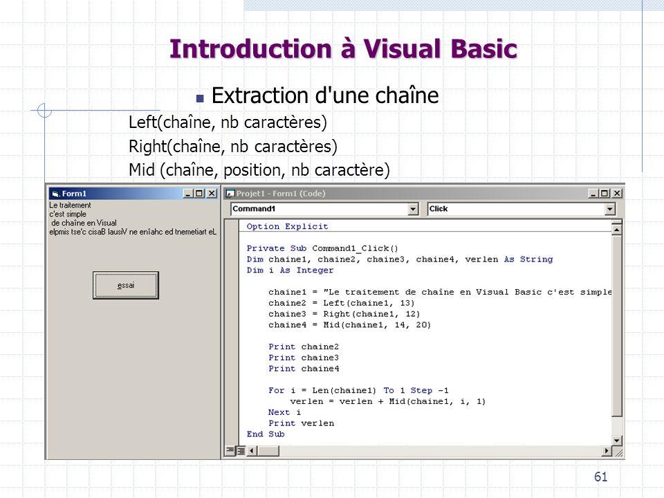 61 Introduction à Visual Basic Extraction d une chaîne Left(chaîne, nb caractères) Right(chaîne, nb caractères) Mid (chaîne, position, nb caractère)