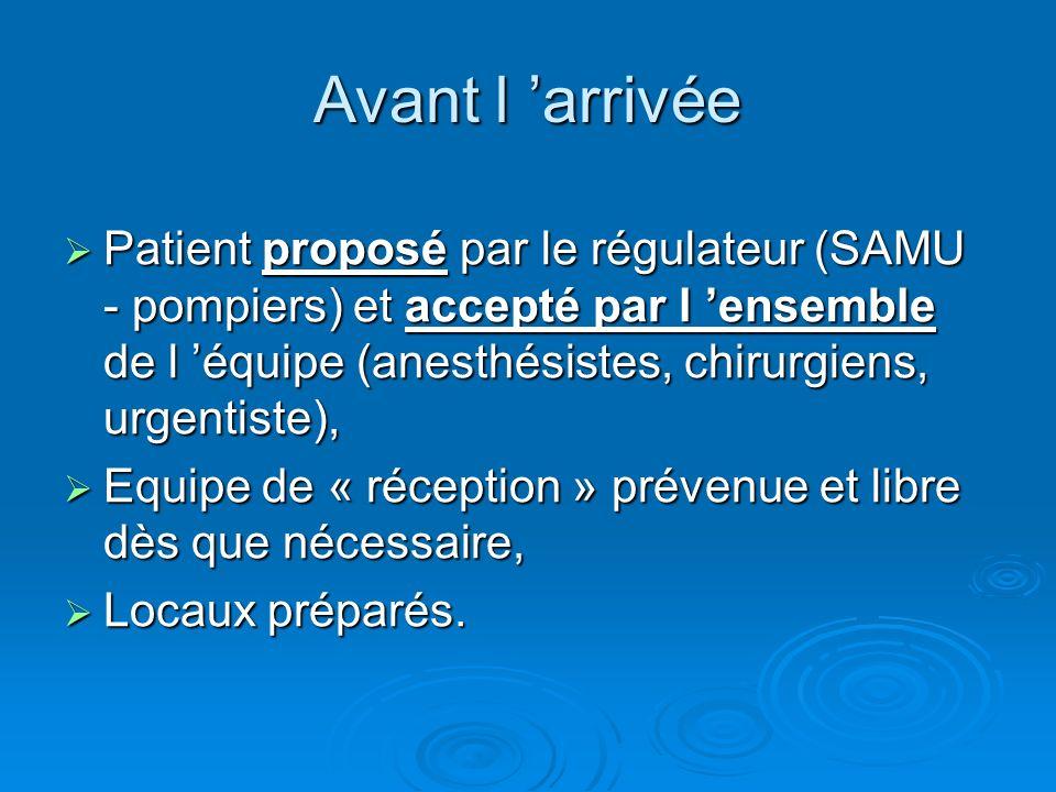 Avant l arrivée Patient proposé par le régulateur (SAMU - pompiers) et accepté par l ensemble de l équipe (anesthésistes, chirurgiens, urgentiste), Pa