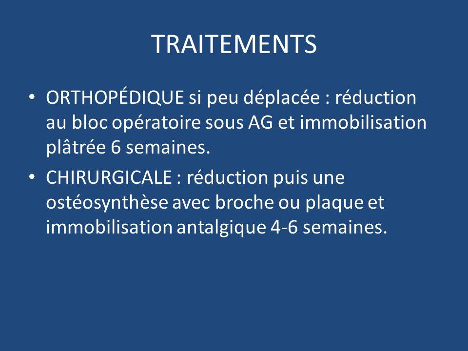 TRAITEMENTS ORTHOPÉDIQUE si peu déplacée : réduction au bloc opératoire sous AG et immobilisation plâtrée 6 semaines. CHIRURGICALE : réduction puis un