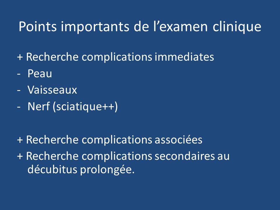 Points importants de lexamen clinique + Recherche complications immediates -Peau -Vaisseaux -Nerf (sciatique++) + Recherche complications associées + Recherche complications secondaires au décubitus prolongée.