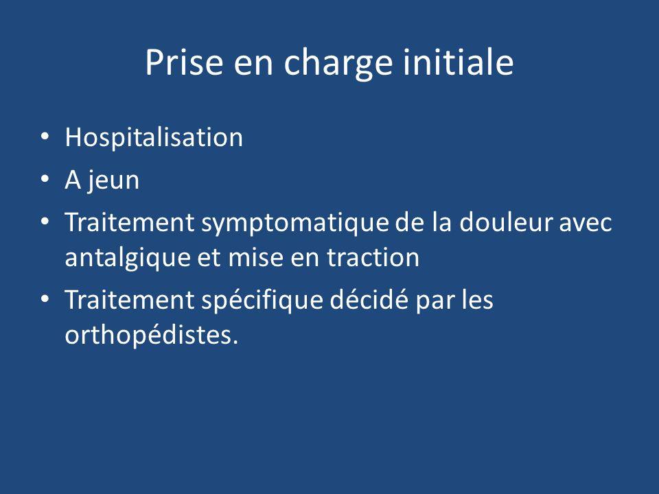 Prise en charge initiale Hospitalisation A jeun Traitement symptomatique de la douleur avec antalgique et mise en traction Traitement spécifique décidé par les orthopédistes.