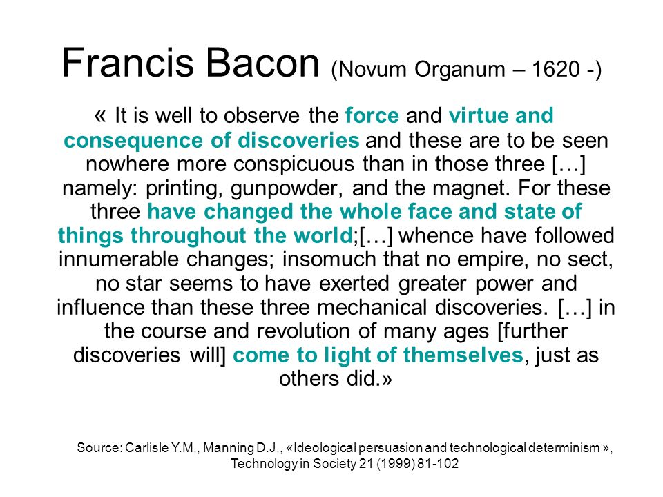 Francis Bacon (Novum Organum – 1620 -) « It is well to observe the force and virtue and consequence of discoveries and these are to be seen nowhere mo