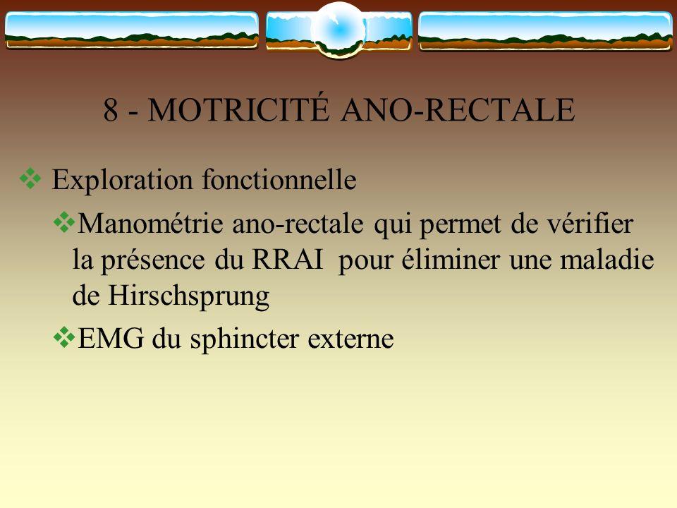 8 - MOTRICITÉ ANO-RECTALE Exploration fonctionnelle Manométrie ano-rectale qui permet de vérifier la présence du RRAI pour éliminer une maladie de Hir