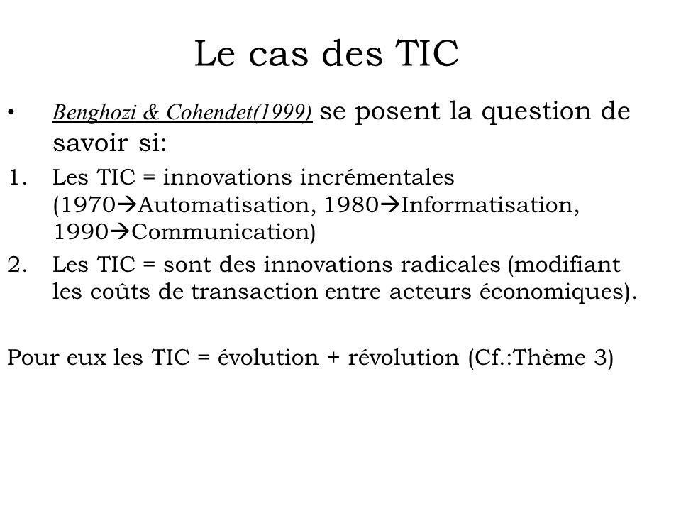 Benghozi & Cohendet(1999) se posent la question de savoir si: 1.Les TIC = innovations incrémentales (1970 Automatisation, 1980 Informatisation, 1990 Communication) 2.Les TIC = sont des innovations radicales (modifiant les coûts de transaction entre acteurs économiques).