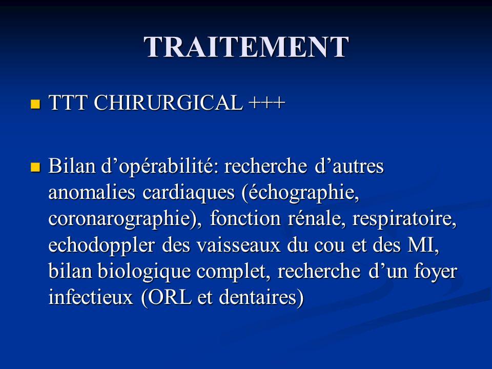 TRAITEMENT TTT CHIRURGICAL +++ TTT CHIRURGICAL +++ Bilan dopérabilité: recherche dautres anomalies cardiaques (échographie, coronarographie), fonction