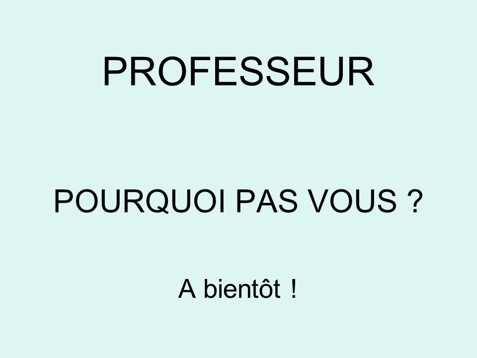PROFESSEUR POURQUOI PAS VOUS ? A bientôt !