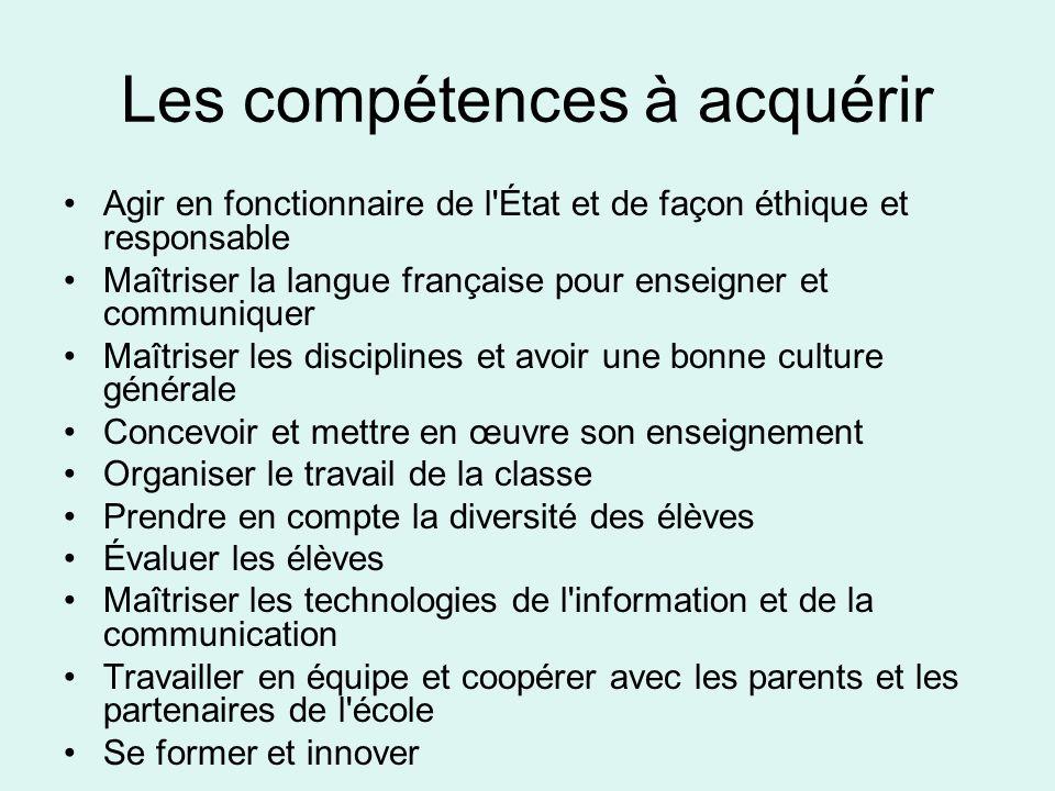 Les compétences à acquérir Agir en fonctionnaire de l'État et de façon éthique et responsable Maîtriser la langue française pour enseigner et communiq