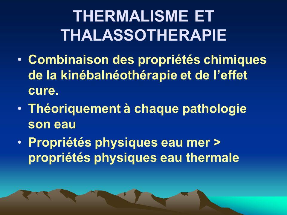 THERMALISME ET THALASSOTHERAPIE Combinaison des propriétés chimiques de la kinébalnéothérapie et de leffet cure. Théoriquement à chaque pathologie son