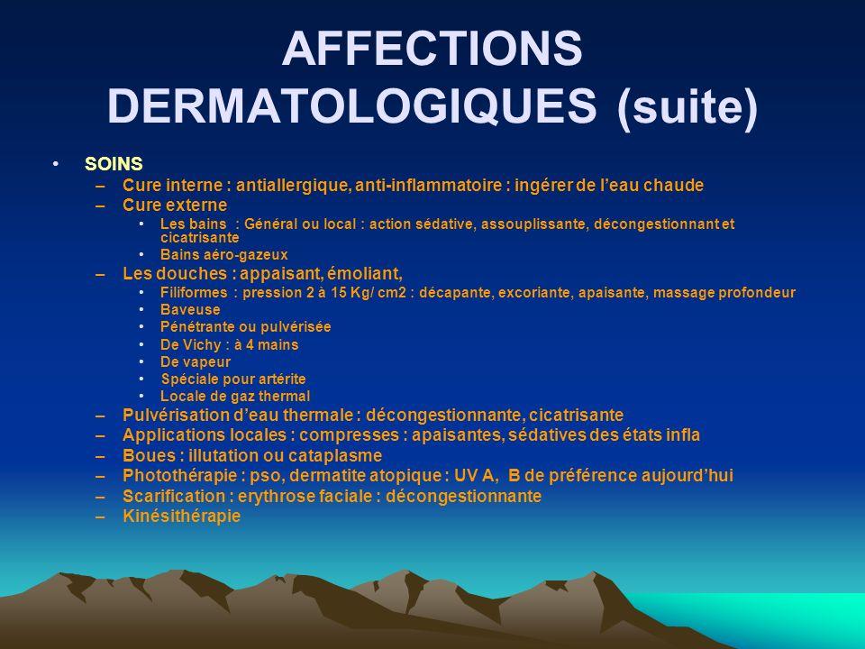 AFFECTIONS DERMATOLOGIQUES (suite) SOINS –Cure interne : antiallergique, anti-inflammatoire : ingérer de leau chaude –Cure externe Les bains : Général