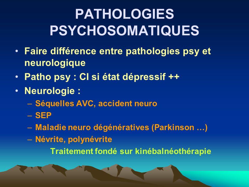 PATHOLOGIES PSYCHOSOMATIQUES Faire différence entre pathologies psy et neurologique Patho psy : CI si état dépressif ++ Neurologie : –Séquelles AVC, a