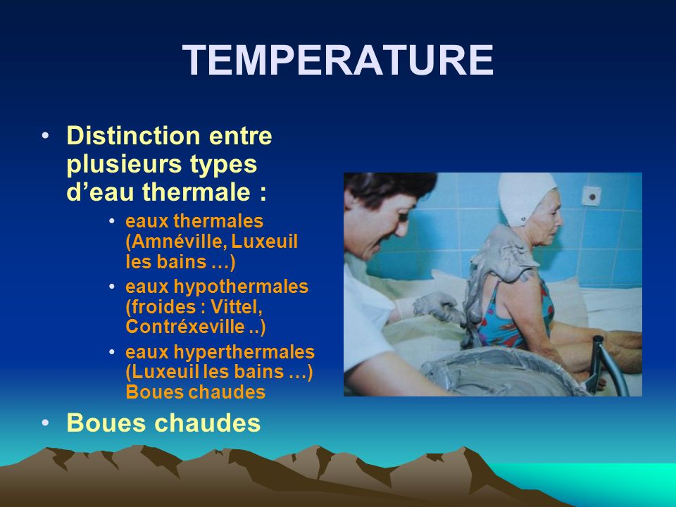 TEMPERATURE Distinction entre plusieurs types deau thermale : eaux thermales (Amnéville, Luxeuil les bains …) eaux hypothermales (froides : Vittel, Co