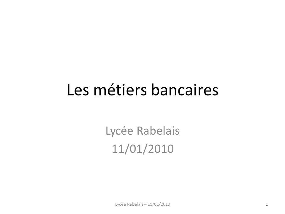 Les métiers bancaires Lycée Rabelais 11/01/2010 1Lycée Rabelais – 11/01/2010