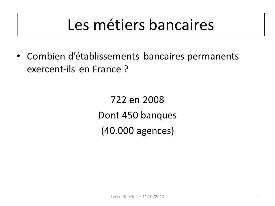 IMPORTANCE DES DIFFÉRENTS RÉSEAUX ÉTABLISSEMENTS BANCAIRES PERMANENTS (Métropole - Monaco - Outre-mer) en fin d année20042005200620072008 Etablissements habilités à traiter toutes les opérations de banque 390383371355342 Sociétés financières425409384321304 Institutions financières spécialisées 118776 Sous total826800762683652 Succursales d établissements de crédit de l EEE relevant du libre établissement 55 596470 Total881855821747 722 Source : CECEI Lycée Rabelais – 11/01/20103 Les métiers bancaires