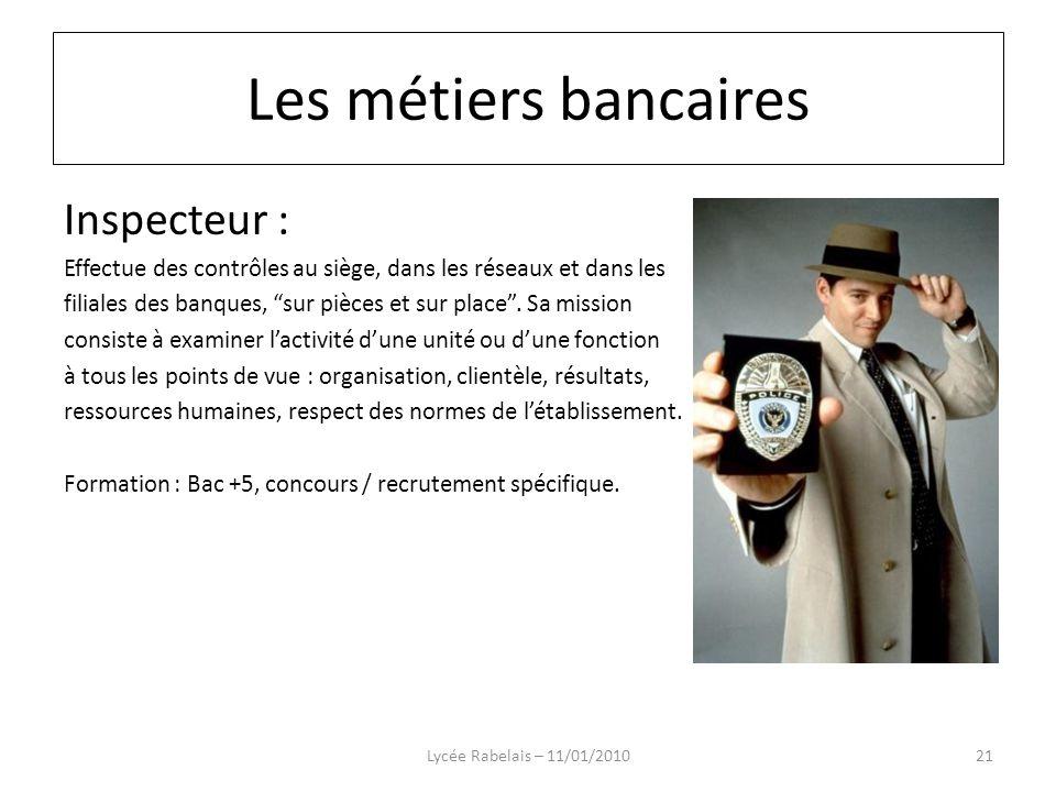 Inspecteur : Effectue des contrôles au siège, dans les réseaux et dans les filiales des banques, sur pièces et sur place. Sa mission consiste à examin
