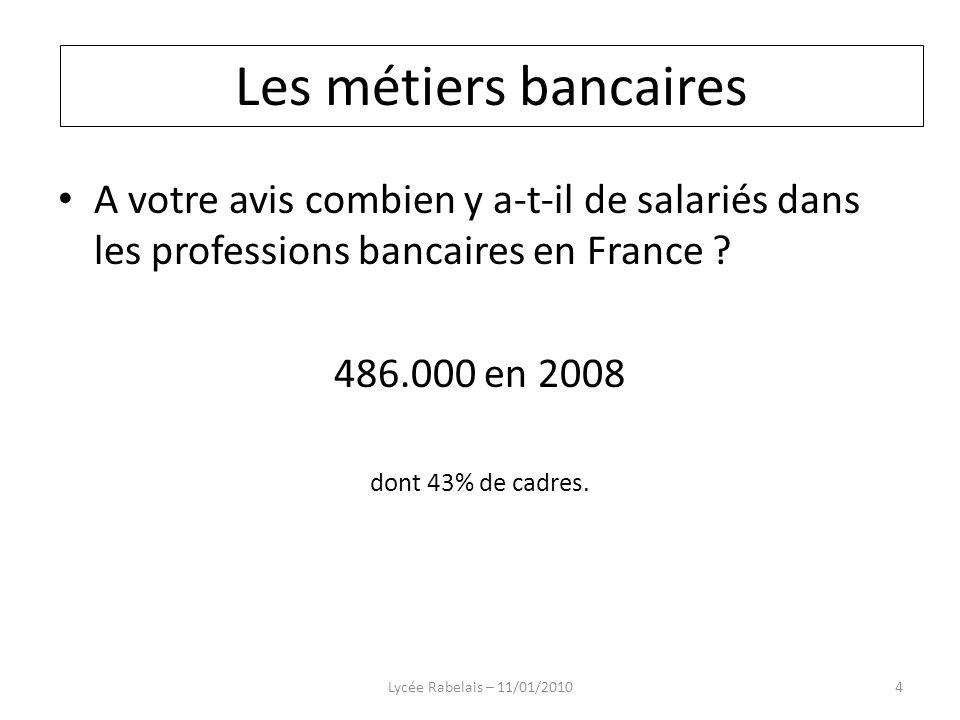 A votre avis combien y a-t-il de salariés dans les professions bancaires en France ? 486.000 en 2008 dont 43% de cadres. Lycée Rabelais – 11/01/20104