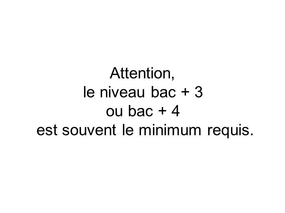 Attention, le niveau bac + 3 ou bac + 4 est souvent le minimum requis.