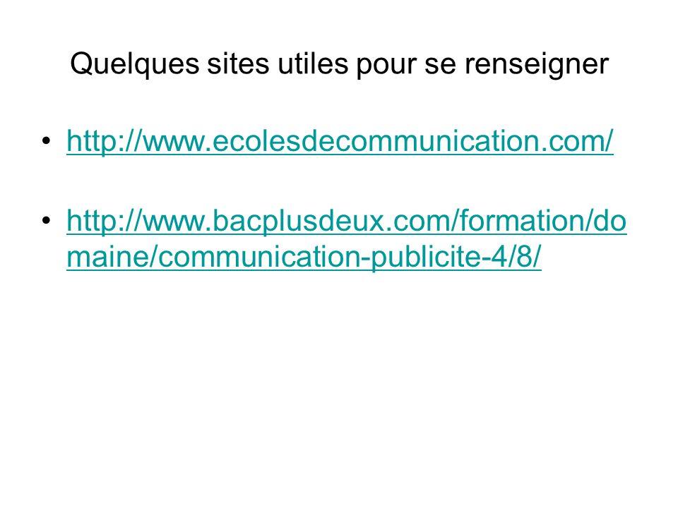 Quelques sites utiles pour se renseigner http://www.ecolesdecommunication.com/ http://www.bacplusdeux.com/formation/do maine/communication-publicite-4