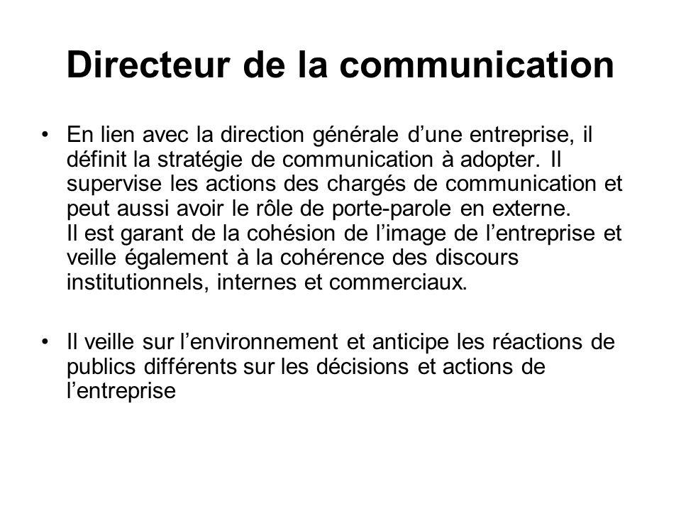 Directeur de la communication En lien avec la direction générale dune entreprise, il définit la stratégie de communication à adopter. Il supervise les
