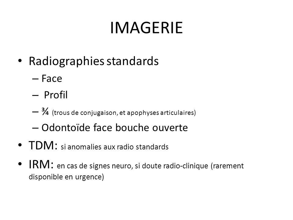 IMAGERIE Radiographies standards – Face – Profil – ¾ (trous de conjugaison, et apophyses articulaires) – Odontoïde face bouche ouverte TDM: si anomalies aux radio standards IRM: en cas de signes neuro, si doute radio-clinique (rarement disponible en urgence)