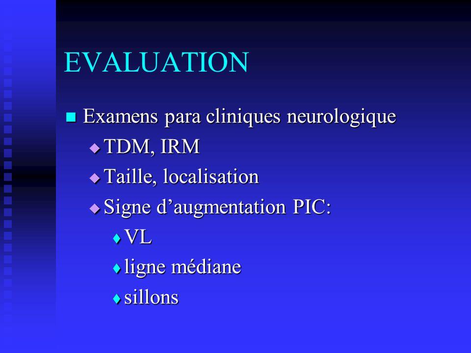 EVALUATION Examens para cliniques neurologique Examens para cliniques neurologique TDM, IRM TDM, IRM Taille, localisation Taille, localisation Signe d