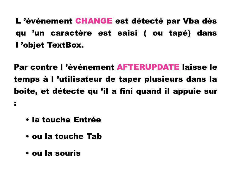 L événement CHANGE est détecté par Vba dès qu un caractère est saisi ( ou tapé) dans l objet TextBox. Par contre l événement AFTERUPDATE laisse le tem