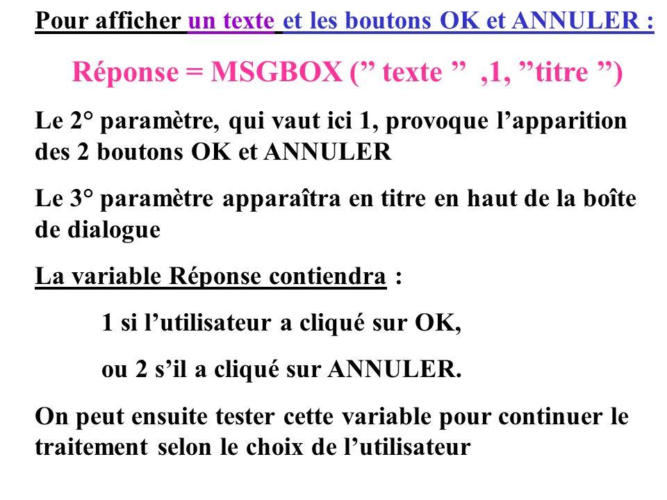 Pour afficher un texte et les boutons OK et ANNULER : Réponse = MSGBOX ( texte,1, titre ) Le 2° paramètre, qui vaut ici 1, provoque lapparition des 2