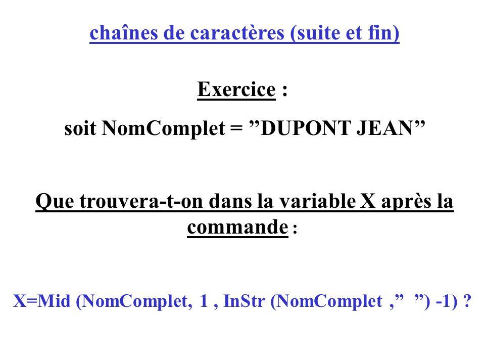 chaînes de caractères (suite et fin) Exercice : soit NomComplet = DUPONT JEAN Que trouvera-t-on dans la variable X après la commande : X=Mid (NomCompl