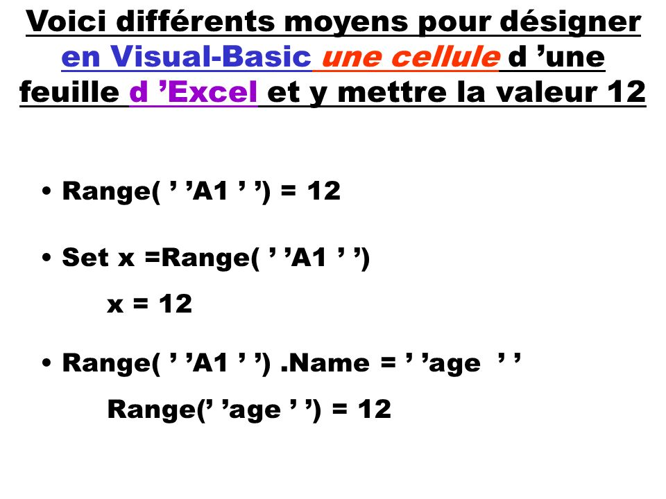 Voici différents moyens pour désigner en Visual-Basic une cellule d une feuille d Excel et y mettre la valeur 12 Range( A1 ) = 12 Set x =Range( A1 ) x
