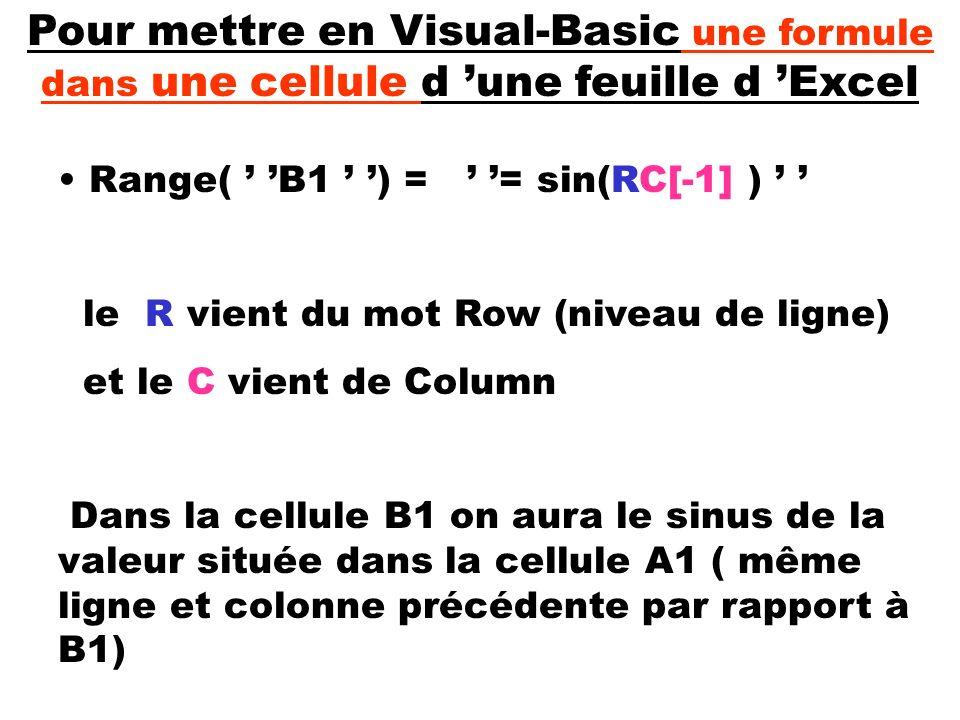 Pour mettre en Visual-Basic une formule dans une cellule d une feuille d Excel Range( B1 ) = = sin(RC[-1] ) le R vient du mot Row (niveau de ligne) et