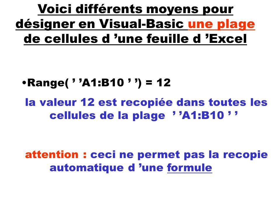 Voici différents moyens pour désigner en Visual-Basic une plage de cellules d une feuille d Excel Range( A1:B10 ) = 12 la valeur 12 est recopiée dans