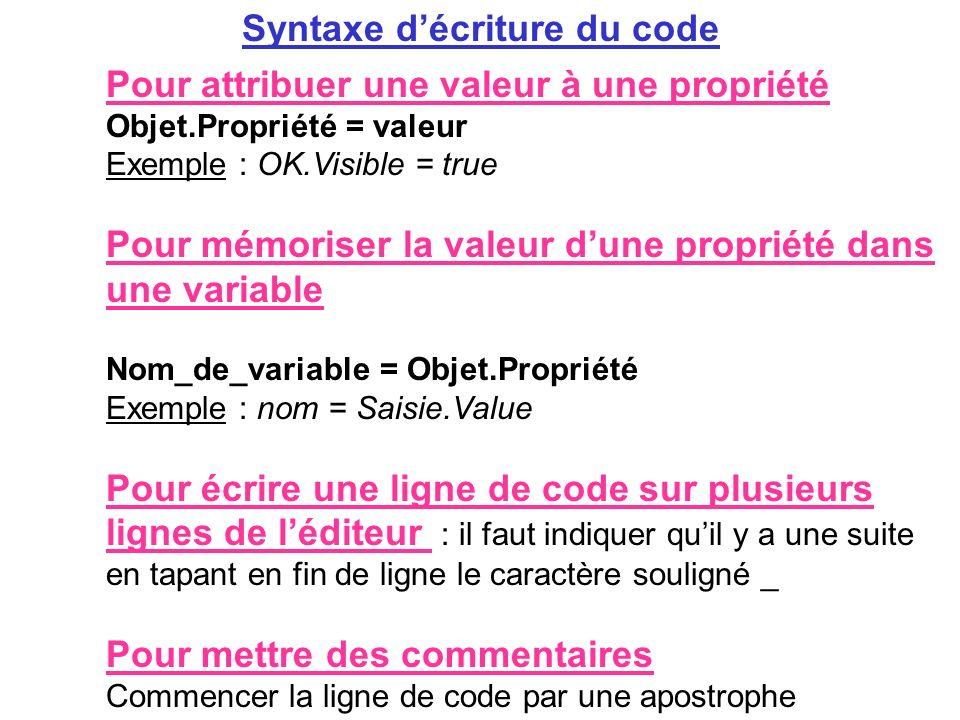 Syntaxe décriture du code Pour attribuer une valeur à une propriété Objet.Propriété = valeur Exemple : OK.Visible = true Pour mémoriser la valeur dune