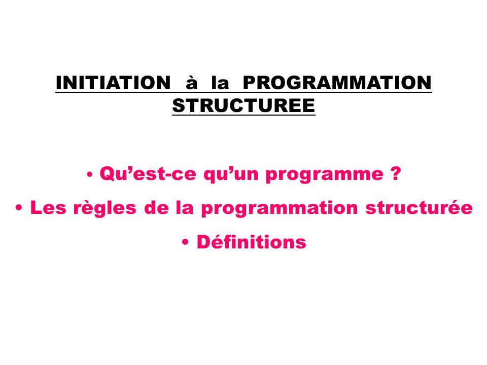 INITIATION à la PROGRAMMATION STRUCTUREE Quest-ce quun programme ? Les règles de la programmation structurée Définitions
